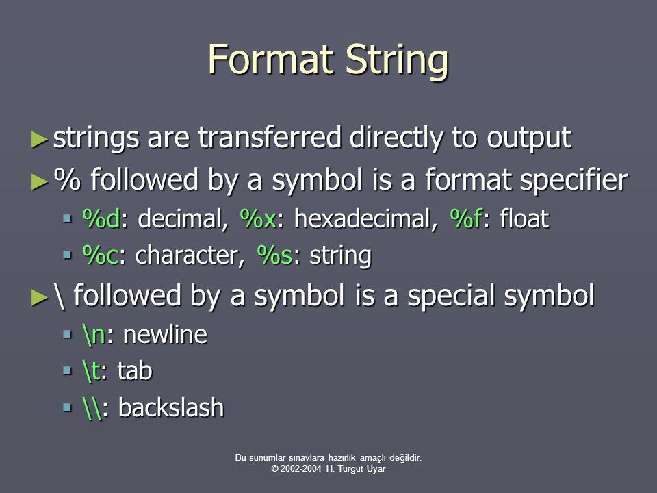 Bu sunumlar sınavlara hazırlık amaçlı değildir. © 2002-2004 H. Turgut Uyar Format String ► strings are transferred directly to output ► % followed by