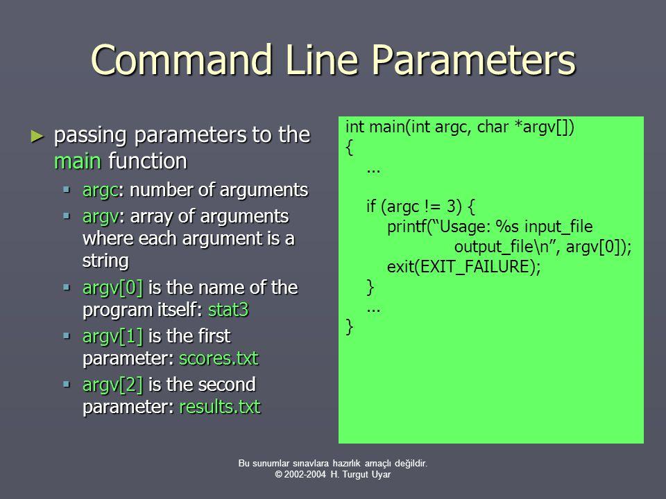 Bu sunumlar sınavlara hazırlık amaçlı değildir. © 2002-2004 H. Turgut Uyar Command Line Parameters ► passing parameters to the main function  argc: n
