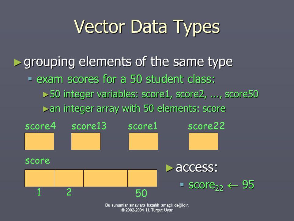 Bu sunumlar sınavlara hazırlık amaçlı değildir. © 2002-2004 H. Turgut Uyar Vector Data Types ► grouping elements of the same type  exam scores for a