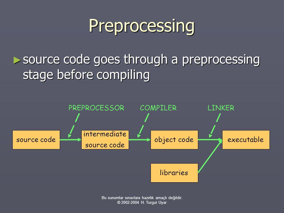 Bu sunumlar sınavlara hazırlık amaçlı değildir. © 2002-2004 H. Turgut Uyar Preprocessing ► source code goes through a preprocessing stage before compi