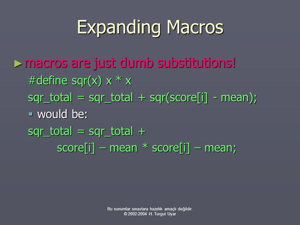 Bu sunumlar sınavlara hazırlık amaçlı değildir. © 2002-2004 H. Turgut Uyar Expanding Macros ► macros are just dumb substitutions! #define sqr(x) x * x