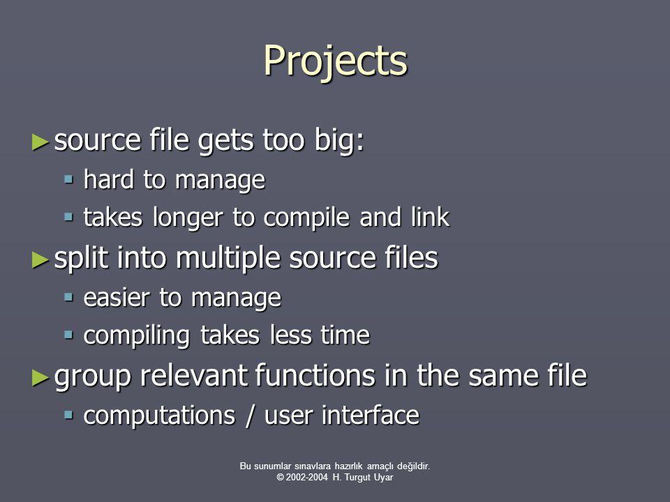 Bu sunumlar sınavlara hazırlık amaçlı değildir. © 2002-2004 H. Turgut Uyar Projects ► source file gets too big:  hard to manage  takes longer to com