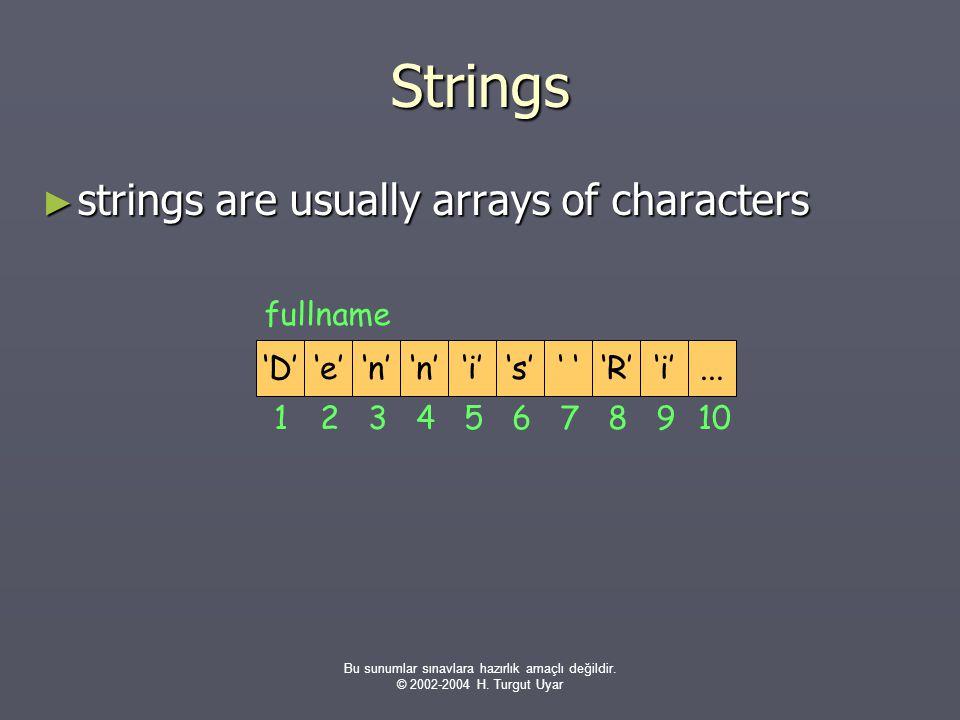 Bu sunumlar sınavlara hazırlık amaçlı değildir. © 2002-2004 H. Turgut Uyar Strings ► strings are usually arrays of characters fullname 'D' 1 'e''n' 'i