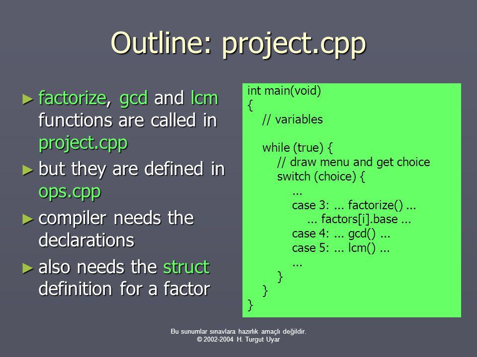 Bu sunumlar sınavlara hazırlık amaçlı değildir. © 2002-2004 H. Turgut Uyar Outline: project.cpp ► factorize, gcd and lcm functions are called in proje