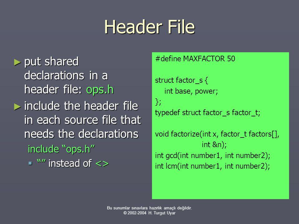 Bu sunumlar sınavlara hazırlık amaçlı değildir. © 2002-2004 H. Turgut Uyar Header File ► put shared declarations in a header file: ops.h ► include the