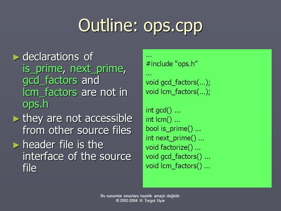 Bu sunumlar sınavlara hazırlık amaçlı değildir. © 2002-2004 H. Turgut Uyar Outline: ops.cpp ► declarations of is_prime, next_prime, gcd_factors and lc