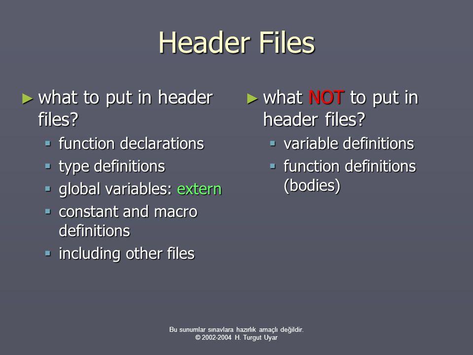 Bu sunumlar sınavlara hazırlık amaçlı değildir. © 2002-2004 H. Turgut Uyar Header Files ► what to put in header files?  function declarations  type