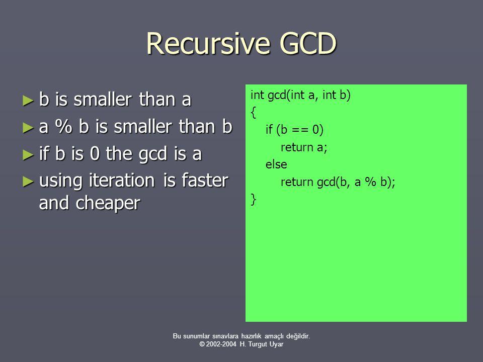 Bu sunumlar sınavlara hazırlık amaçlı değildir. © 2002-2004 H. Turgut Uyar Recursive GCD ► b is smaller than a ► a % b is smaller than b ► if b is 0 t