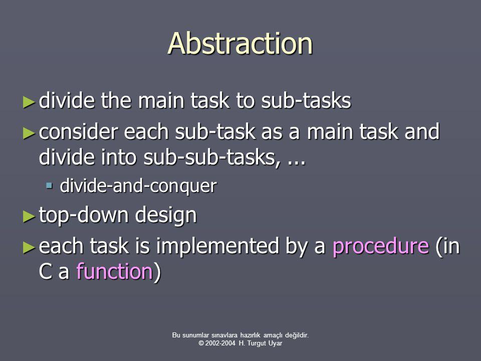 Bu sunumlar sınavlara hazırlık amaçlı değildir. © 2002-2004 H. Turgut Uyar Abstraction ► divide the main task to sub-tasks ► consider each sub-task as