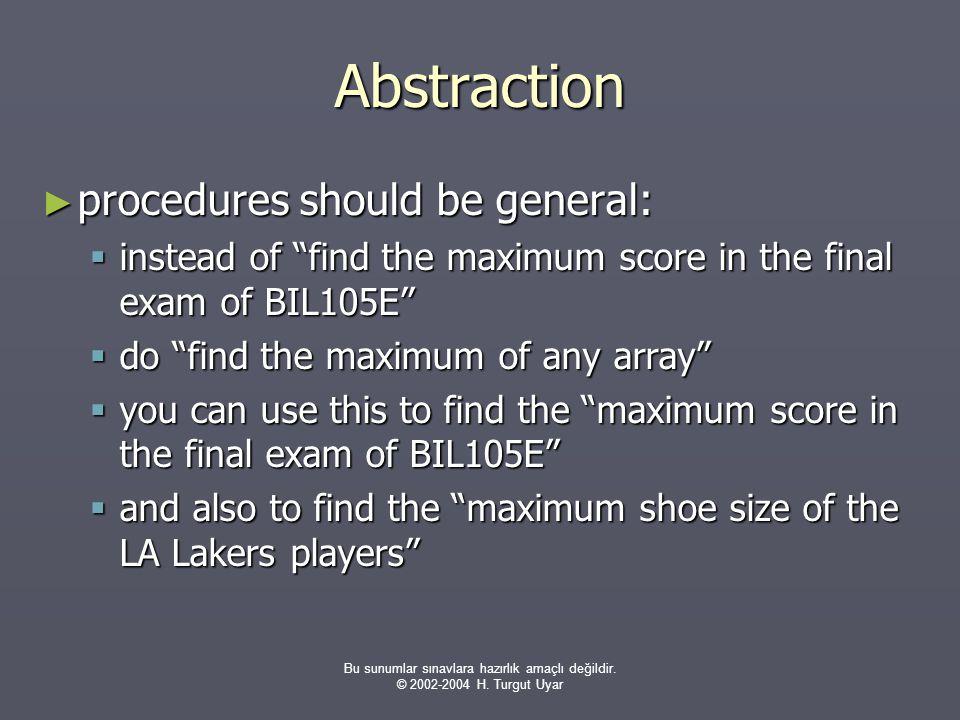 """Bu sunumlar sınavlara hazırlık amaçlı değildir. © 2002-2004 H. Turgut Uyar Abstraction ► procedures should be general:  instead of """"find the maximum"""