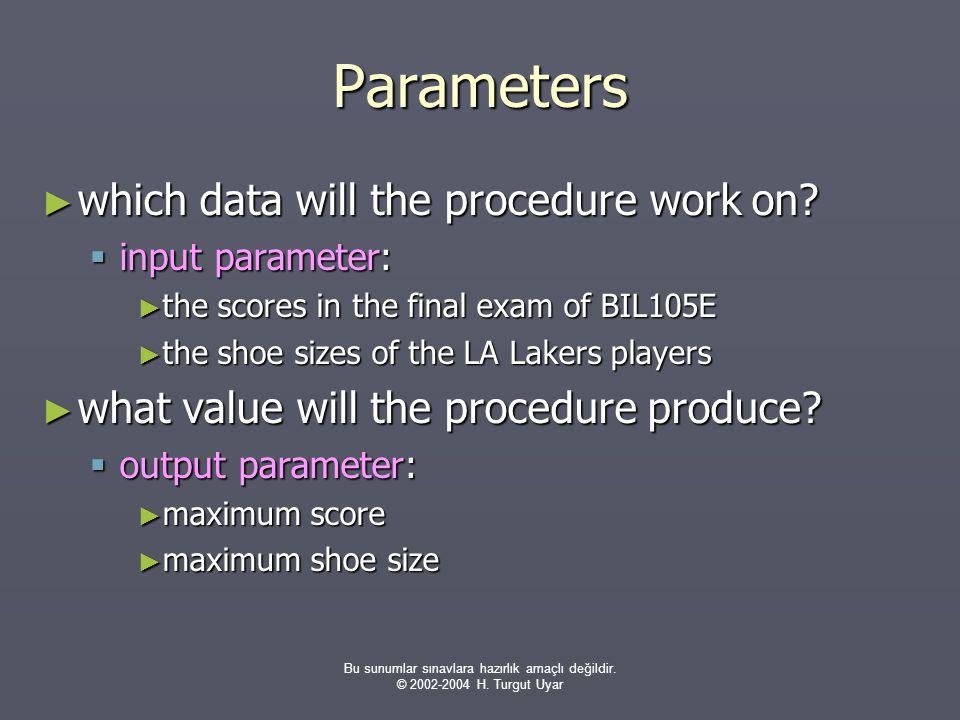 Bu sunumlar sınavlara hazırlık amaçlı değildir. © 2002-2004 H. Turgut Uyar Parameters ► which data will the procedure work on?  input parameter: ► th