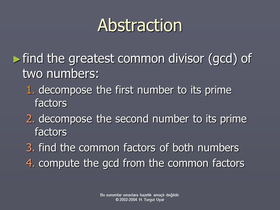 Bu sunumlar sınavlara hazırlık amaçlı değildir. © 2002-2004 H. Turgut Uyar Abstraction ► find the greatest common divisor (gcd) of two numbers: 1. dec
