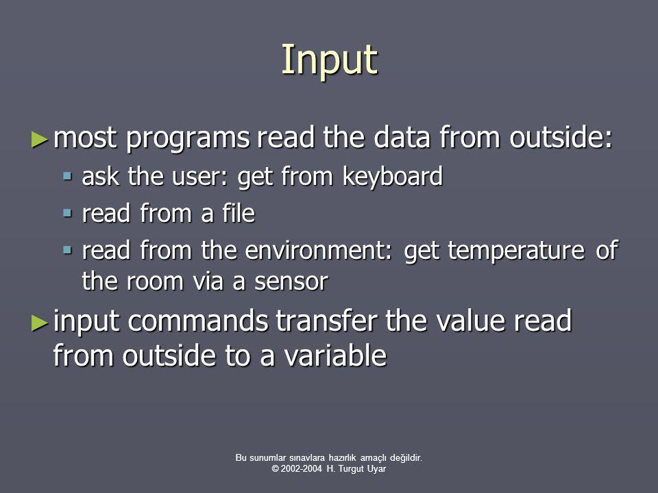 Bu sunumlar sınavlara hazırlık amaçlı değildir. © 2002-2004 H. Turgut Uyar Input ► most programs read the data from outside:  ask the user: get from