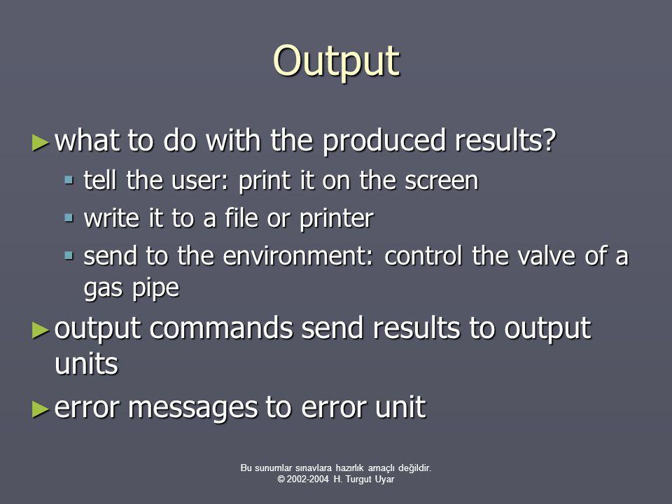 Bu sunumlar sınavlara hazırlık amaçlı değildir. © 2002-2004 H. Turgut Uyar Output ► what to do with the produced results?  tell the user: print it on