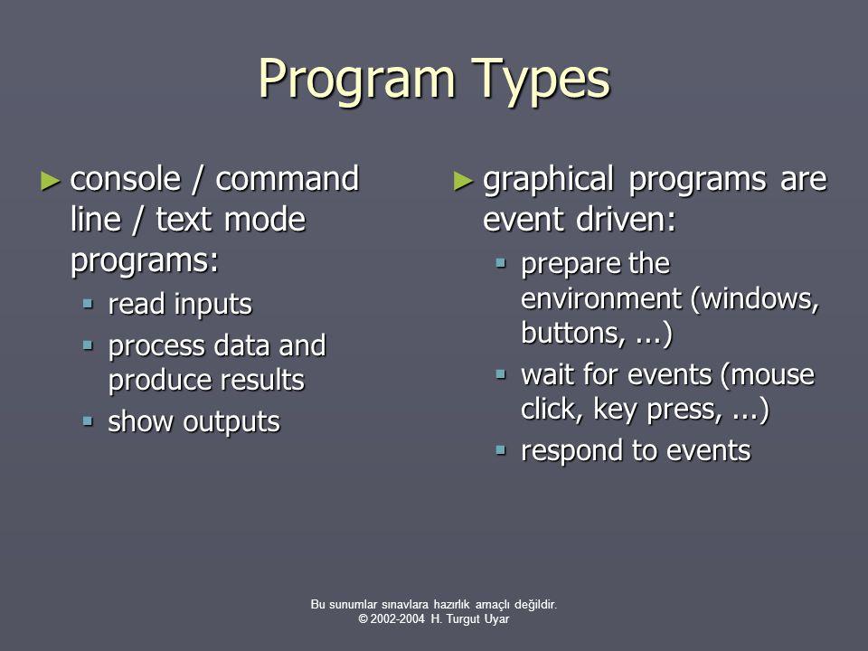 Bu sunumlar sınavlara hazırlık amaçlı değildir. © 2002-2004 H. Turgut Uyar Program Types ► console / command line / text mode programs:  read inputs