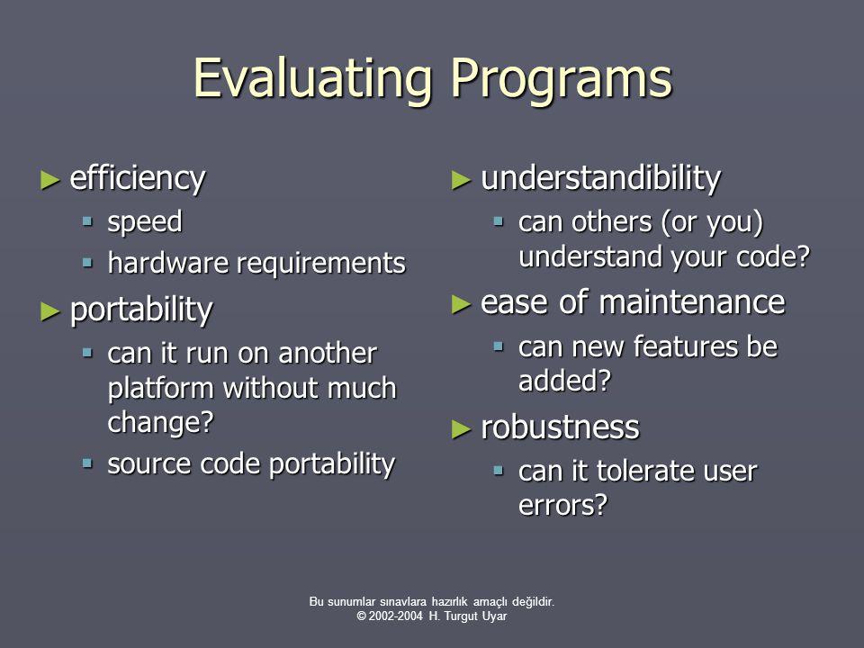 Bu sunumlar sınavlara hazırlık amaçlı değildir. © 2002-2004 H. Turgut Uyar Evaluating Programs ► efficiency  speed  hardware requirements ► portabil