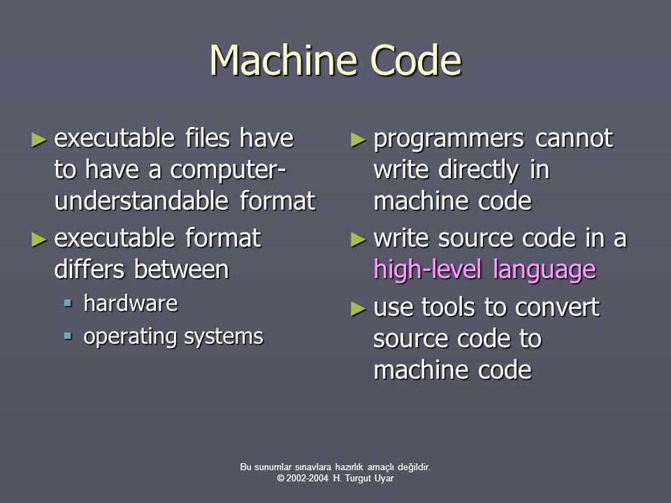 Bu sunumlar sınavlara hazırlık amaçlı değildir. © 2002-2004 H. Turgut Uyar Machine Code ► executable files have to have a computer- understandable for
