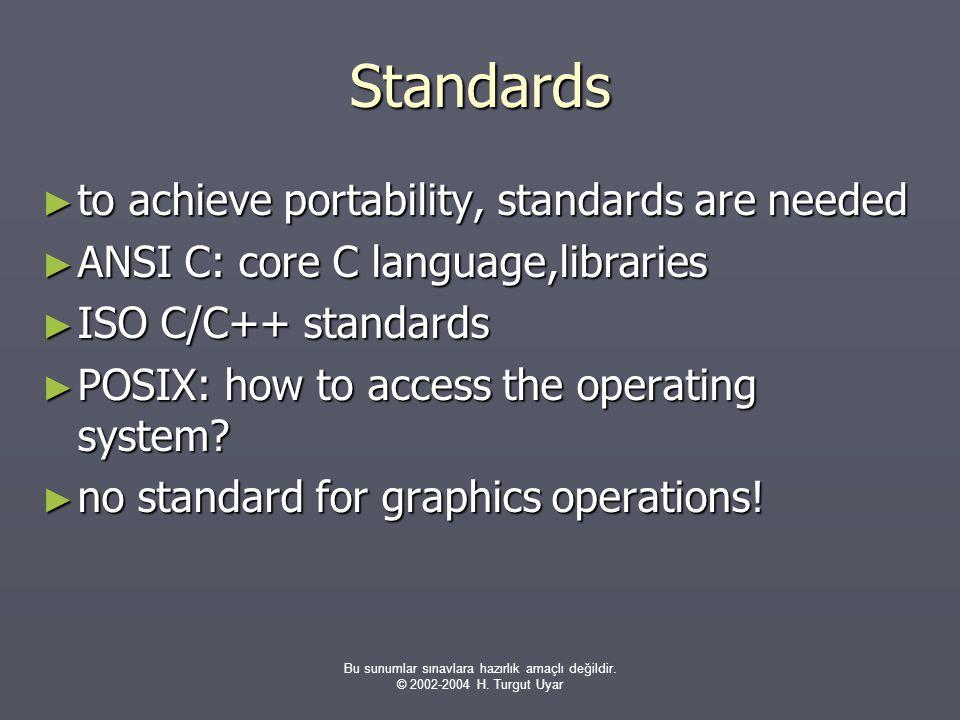 Bu sunumlar sınavlara hazırlık amaçlı değildir. © 2002-2004 H. Turgut Uyar Standards ► to achieve portability, standards are needed ► ANSI C: core C l