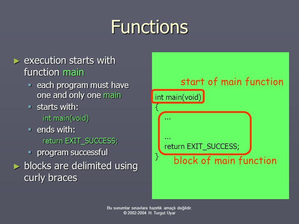 Bu sunumlar sınavlara hazırlık amaçlı değildir. © 2002-2004 H. Turgut Uyar Functions ► execution starts with function main  each program must have on