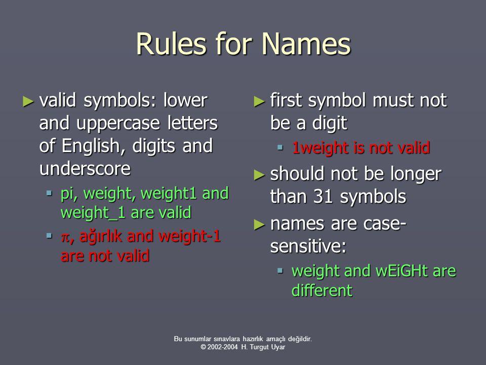 Bu sunumlar sınavlara hazırlık amaçlı değildir. © 2002-2004 H. Turgut Uyar Rules for Names ► valid symbols: lower and uppercase letters of English, di