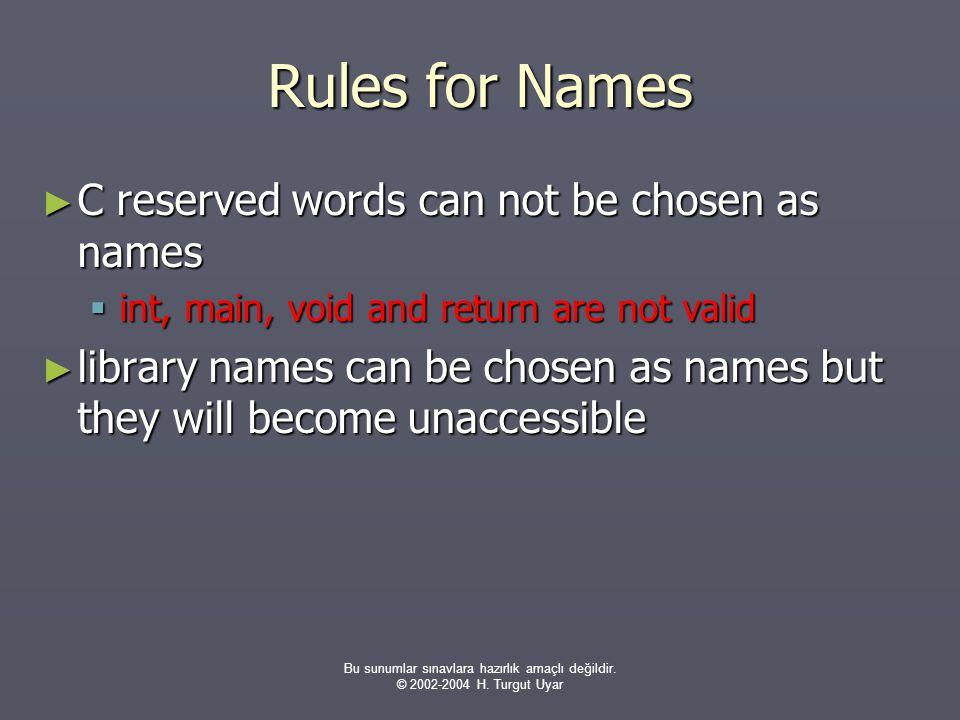 Bu sunumlar sınavlara hazırlık amaçlı değildir. © 2002-2004 H. Turgut Uyar Rules for Names ► C reserved words can not be chosen as names  int, main,
