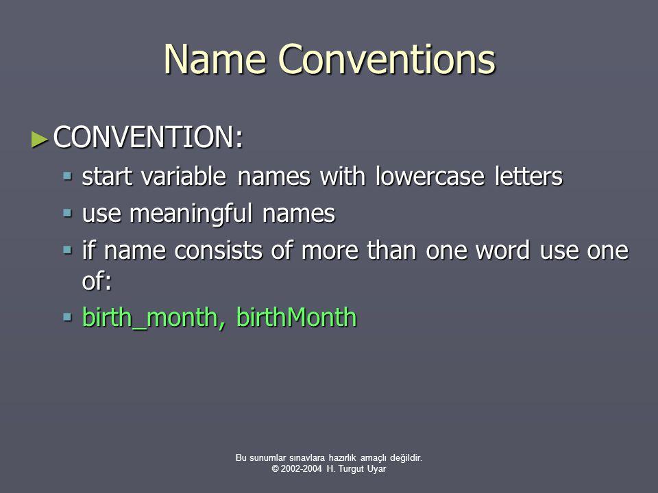 Bu sunumlar sınavlara hazırlık amaçlı değildir. © 2002-2004 H. Turgut Uyar Name Conventions ► CONVENTION:  start variable names with lowercase letter