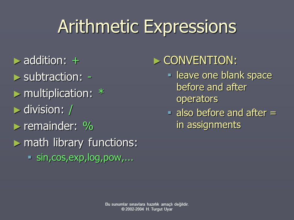 Bu sunumlar sınavlara hazırlık amaçlı değildir. © 2002-2004 H. Turgut Uyar Arithmetic Expressions ► addition: + ► subtraction: - ► multiplication: * ►