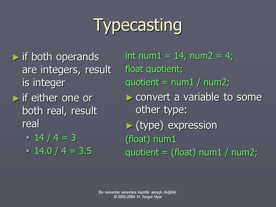 Bu sunumlar sınavlara hazırlık amaçlı değildir. © 2002-2004 H. Turgut Uyar Typecasting ► if both operands are integers, result is integer ► if either