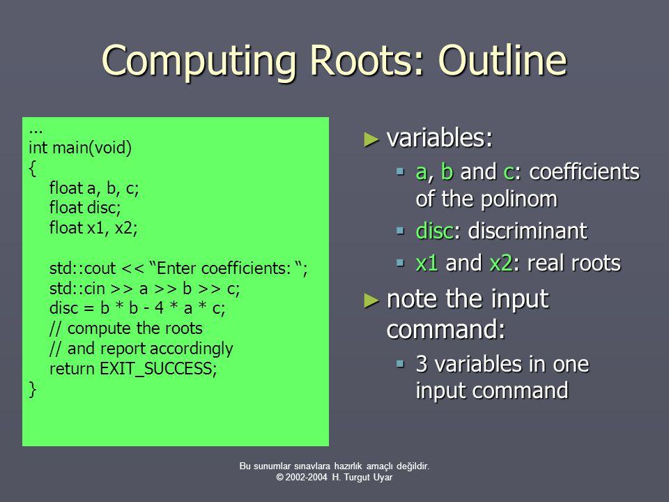 Bu sunumlar sınavlara hazırlık amaçlı değildir. © 2002-2004 H. Turgut Uyar Computing Roots: Outline ► variables:  a, b and c: coefficients of the pol