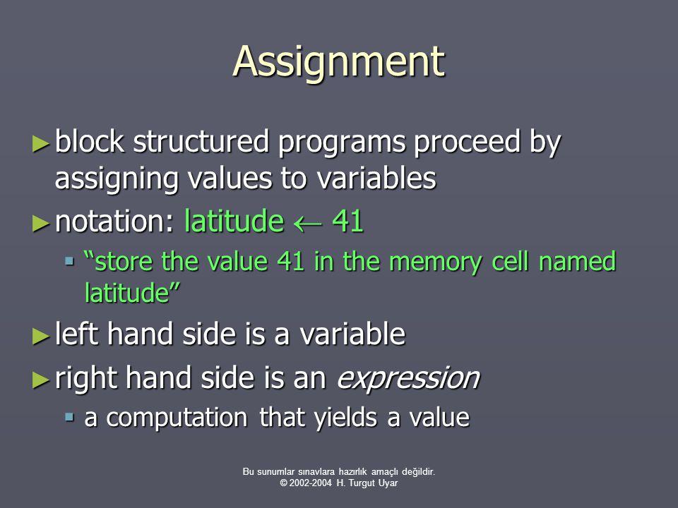 Bu sunumlar sınavlara hazırlık amaçlı değildir. © 2002-2004 H. Turgut Uyar Assignment ► block structured programs proceed by assigning values to varia