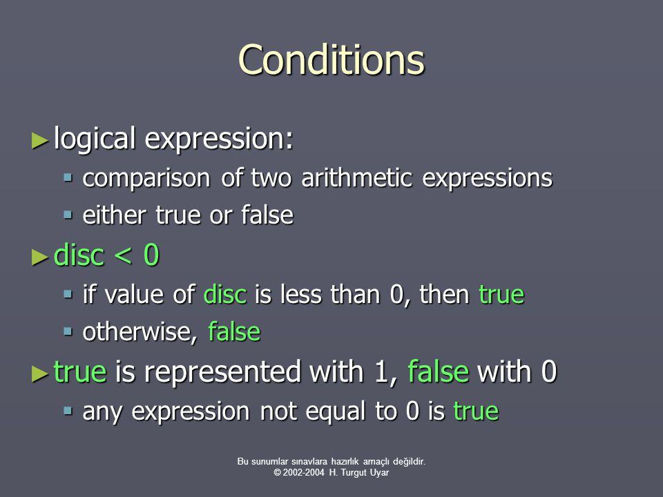 Bu sunumlar sınavlara hazırlık amaçlı değildir. © 2002-2004 H. Turgut Uyar Conditions ► logical expression:  comparison of two arithmetic expressions