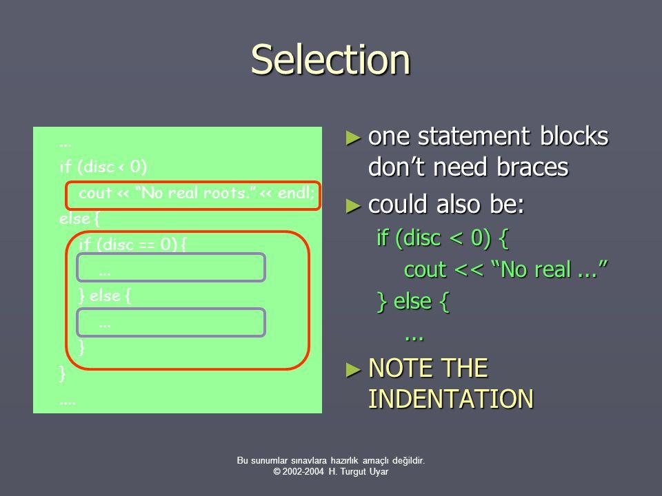 Bu sunumlar sınavlara hazırlık amaçlı değildir. © 2002-2004 H. Turgut Uyar Selection ► one statement blocks don't need braces ► could also be: if (dis