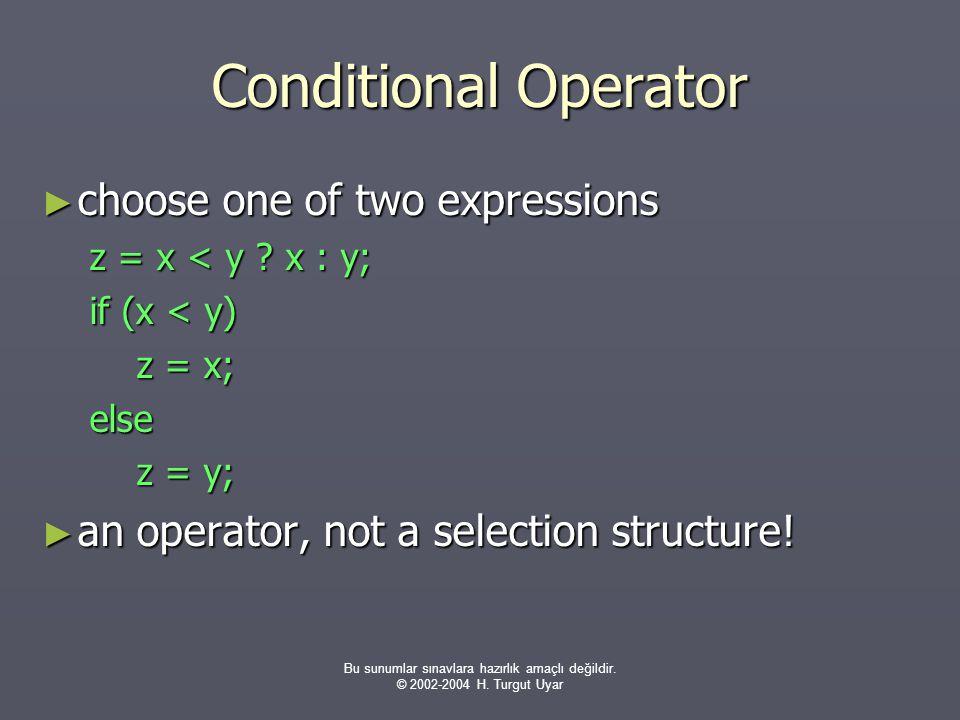 Bu sunumlar sınavlara hazırlık amaçlı değildir. © 2002-2004 H. Turgut Uyar Conditional Operator ► choose one of two expressions z = x < y ? x : y; if