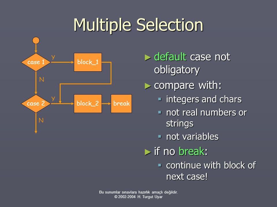 Bu sunumlar sınavlara hazırlık amaçlı değildir. © 2002-2004 H. Turgut Uyar Multiple Selection ► default case not obligatory ► compare with:  integers