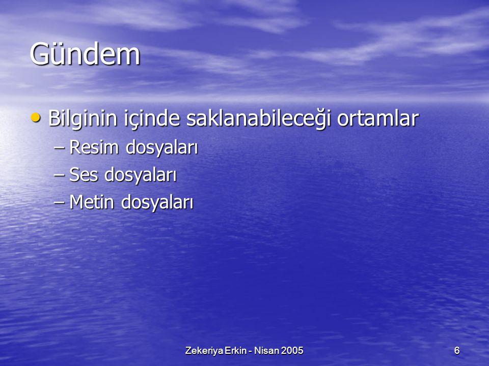 Zekeriya Erkin - Nisan 20056 Gündem Bilginin içinde saklanabileceği ortamlar Bilginin içinde saklanabileceği ortamlar –Resim dosyaları –Ses dosyaları –Metin dosyaları