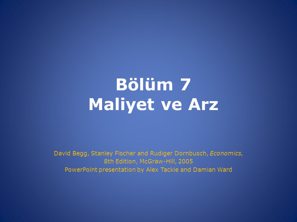 Bölüm 7 Maliyet ve Arz David Begg, Stanley Fischer and Rudiger Dornbusch, Economics, 8th Edition, McGraw-Hill, 2005 PowerPoint presentation by Alex Ta