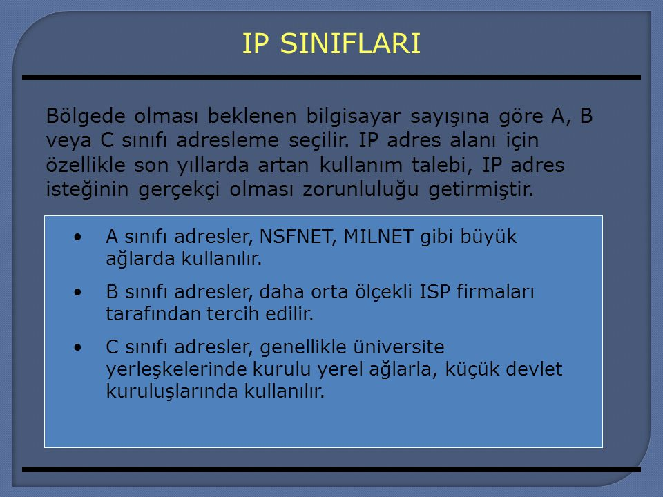 IP SINIFLARI A sınıfı adresler, NSFNET, MILNET gibi büyük ağlarda kullanılır. B sınıfı adresler, daha orta ölçekli ISP firmaları tarafından tercih edi