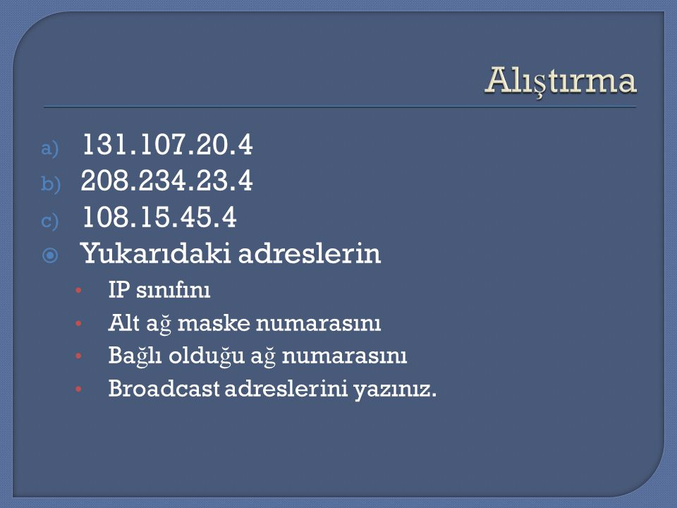 a) 131.107.20.4 b) 208.234.23.4 c) 108.15.45.4  Yukarıdaki adreslerin IP sınıfını Alt a ğ maske numarasını Ba ğ lı oldu ğ u a ğ numarasını Broadcast