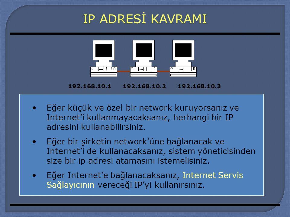 IP ADRESİ KAVRAMI Eğer küçük ve özel bir network kuruyorsanız ve Internet'i kullanmayacaksanız, herhangi bir IP adresini kullanabilirsiniz. Eğer bir ş