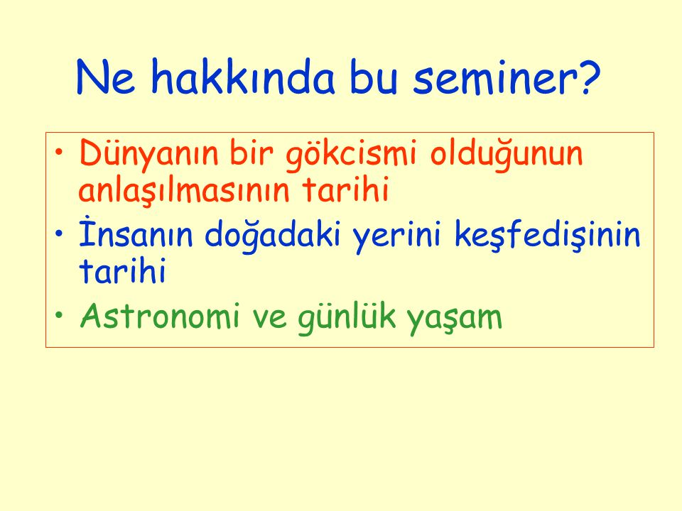 Ne hakkında bu seminer? Dünyanın bir gökcismi olduğunun anlaşılmasının tarihi İnsanın doğadaki yerini keşfedişinin tarihi Astronomi ve günlük yaşam