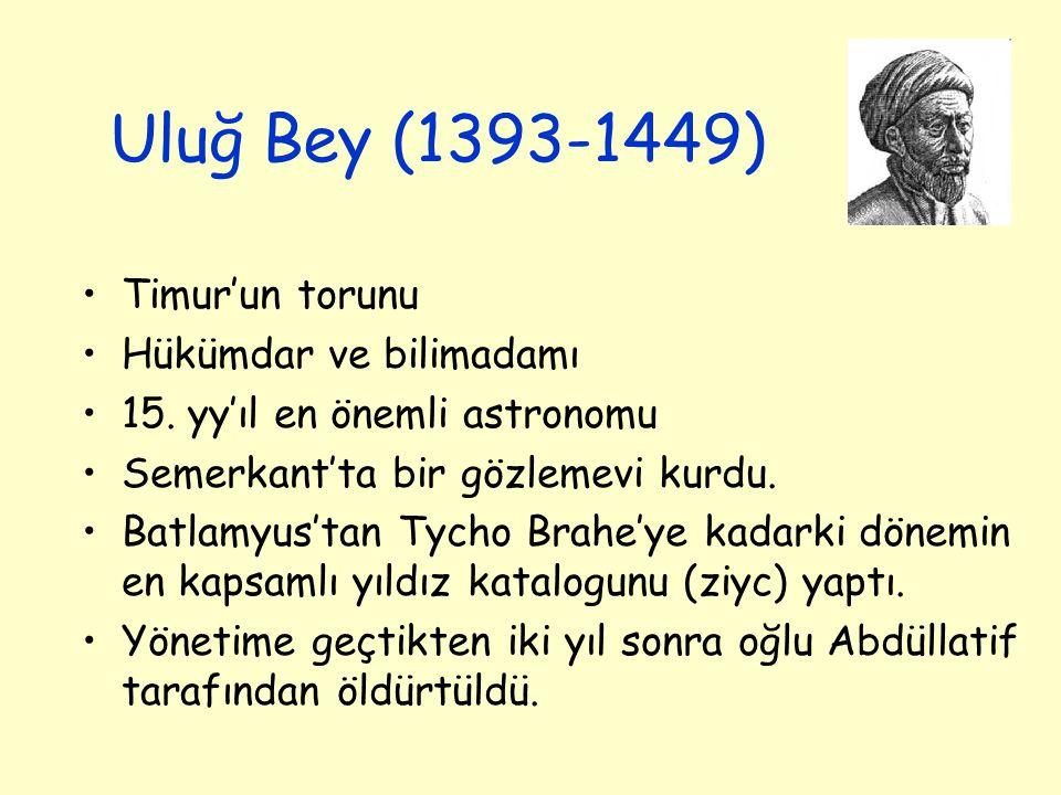 Uluğ Bey (1393-1449) Timur'un torunu Hükümdar ve bilimadamı 15. yy'ıl en önemli astronomu Semerkant'ta bir gözlemevi kurdu. Batlamyus'tan Tycho Brahe'