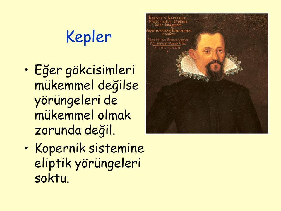 Kepler Eğer gökcisimleri mükemmel değilse yörüngeleri de mükemmel olmak zorunda değil. Kopernik sistemine eliptik yörüngeleri soktu.