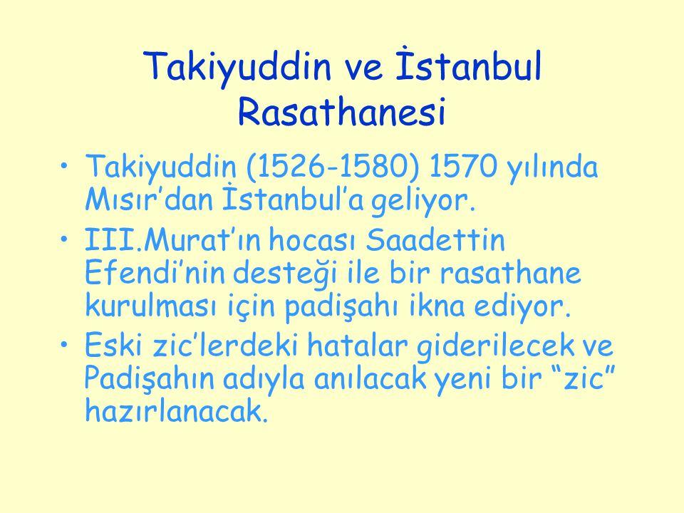 Takiyuddin ve İstanbul Rasathanesi Takiyuddin (1526-1580) 1570 yılında Mısır'dan İstanbul'a geliyor. III.Murat'ın hocası Saadettin Efendi'nin desteği