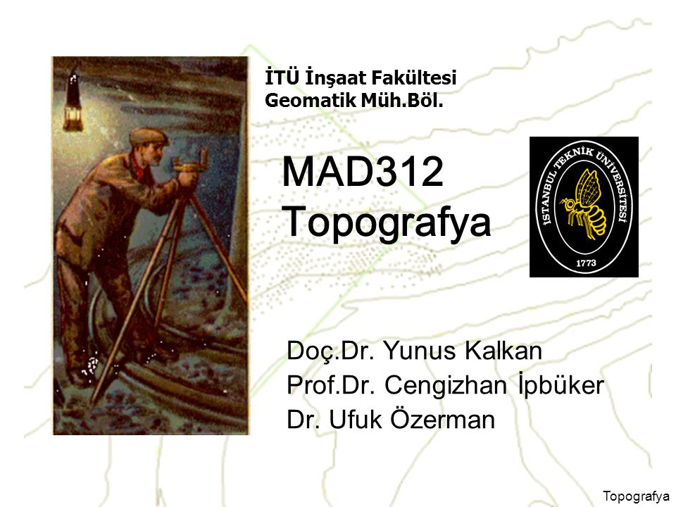Topografya MAD312 Topografya Doç.Dr. Yunus Kalkan Prof.Dr. Cengizhan İpbüker Dr. Ufuk Özerman İTÜ İnşaat Fakültesi Geomatik Müh.Böl.