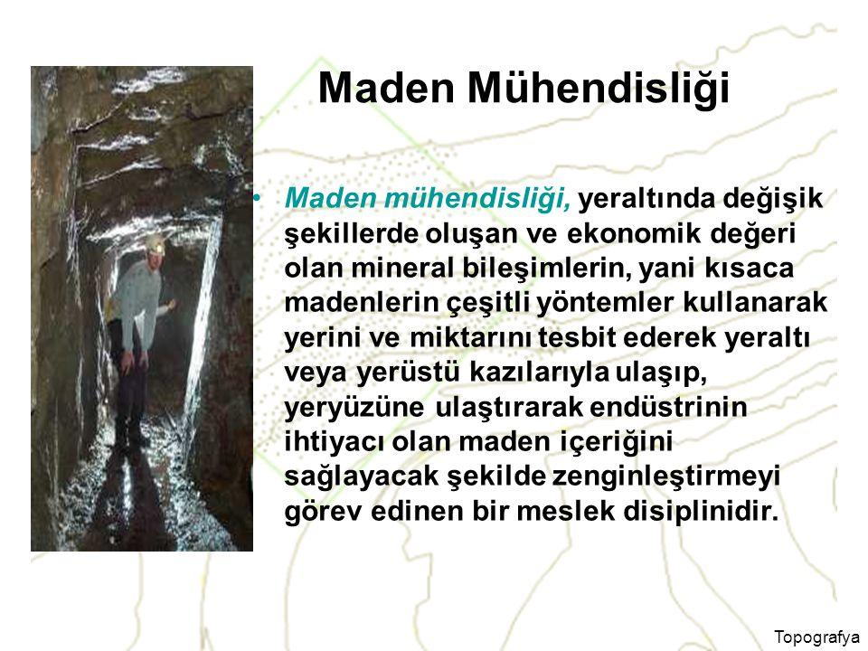 Topografya Maden Mühendisliği Maden mühendisliği, yeraltında değişik şekillerde oluşan ve ekonomik değeri olan mineral bileşimlerin, yani kısaca maden