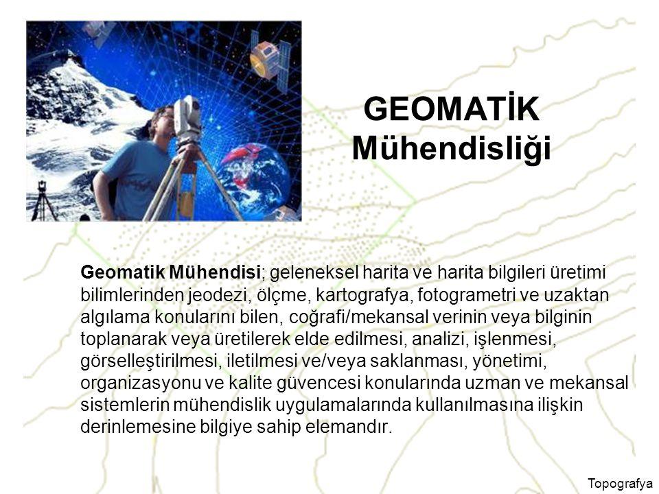 Topografya GEOMATİK Mühendisliği Geomatik Mühendisi; geleneksel harita ve harita bilgileri üretimi bilimlerinden jeodezi, ölçme, kartografya, fotogram