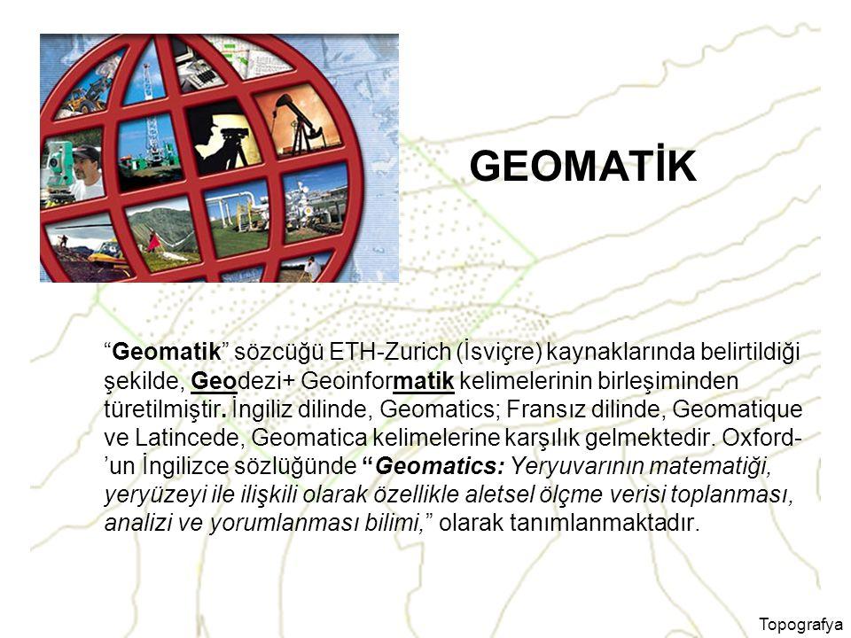Topografya GEOMATİK Geomatik sözcüğü ETH-Zurich (İsviçre) kaynaklarında belirtildiği şekilde, Geodezi+ Geoinformatik kelimelerinin birleşiminden türetilmiştir.