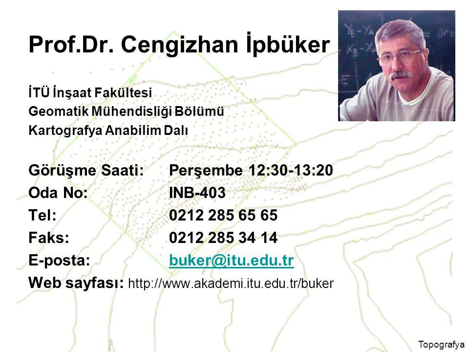Topografya Prof.Dr. Cengizhan İpbüker İTÜ İnşaat Fakültesi Geomatik Mühendisliği Bölümü Kartografya Anabilim Dalı Görüşme Saati: Perşembe 12:30-13:20