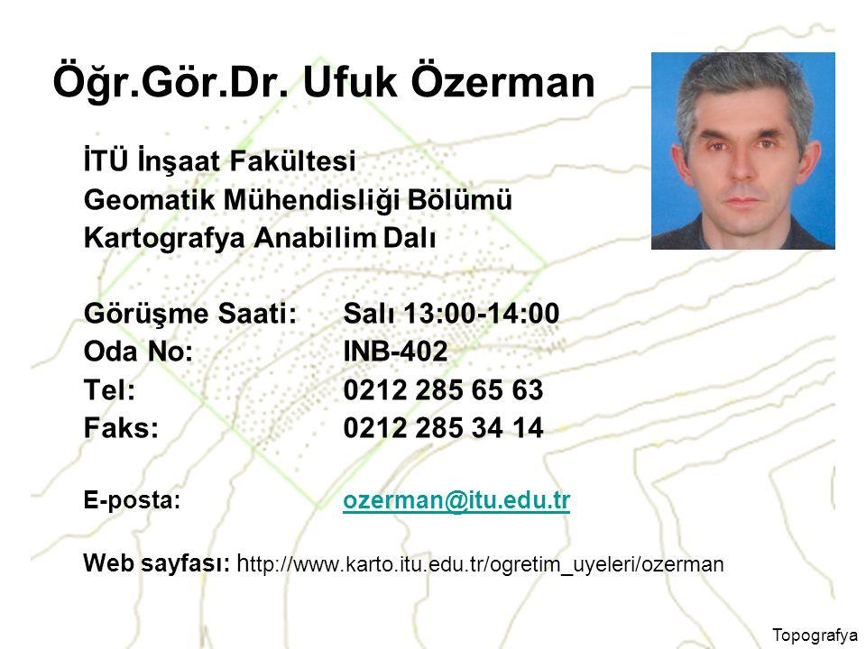Topografya Öğr.Gör.Dr. Ufuk Özerman İTÜ İnşaat Fakültesi Geomatik Mühendisliği Bölümü Kartografya Anabilim Dalı Görüşme Saati: Salı 13:00-14:00 Oda No