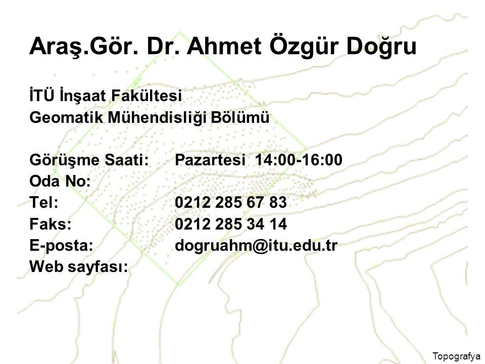 Topografya Araş.Gör. Dr. Ahmet Özgür Doğru İTÜ İnşaat Fakültesi Geomatik Mühendisliği Bölümü Görüşme Saati: Pazartesi 14:00-16:00 Oda No: Tel: 0212 28